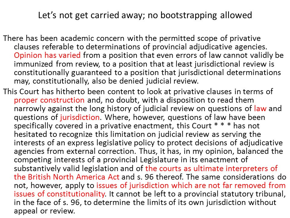 Let's not get carried away; no bootstrapping allowed There has been academic concern with the permitted scope of privative clauses referable to determinations of provincial adjudicative agencies.