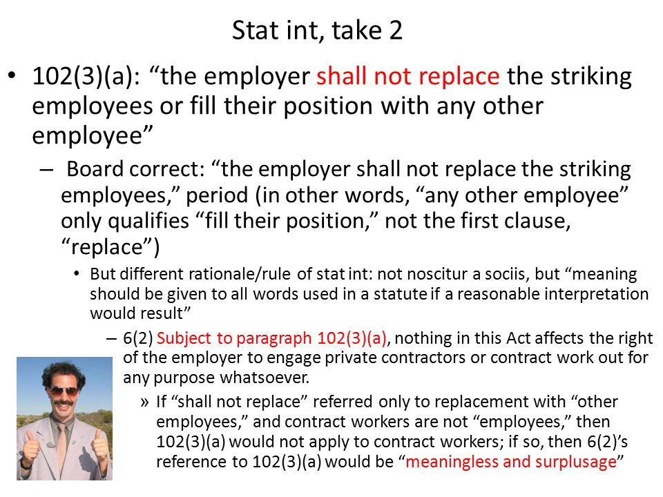 Stat int, take 2 102(3)(a): the employer shall not replace the striking employees or fill their position with any other employee – Board correct: the employer shall not replace the striking employees, period (in other words, any other employee only qualifies fill their position, not the first clause, replace ) But different rationale/rule of stat int: not noscitur a sociis, but meaning should be given to all words used in a statute if a reasonable interpretation would result – 6(2) Subject to paragraph 102(3)(a), nothing in this Act affects the right of the employer to engage private contractors or contract work out for any purpose whatsoever.