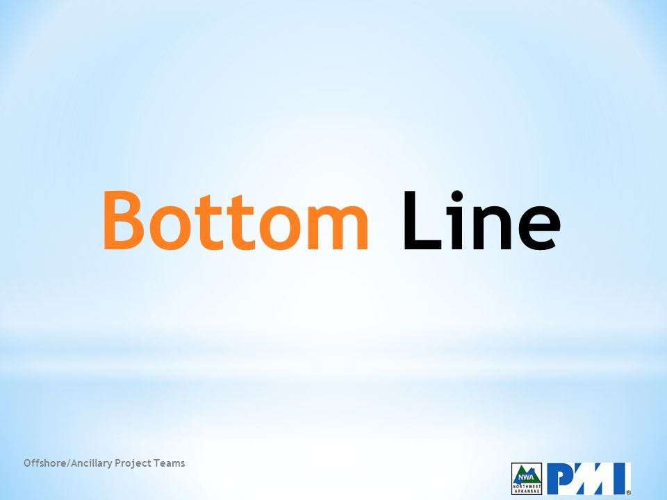 Offshore/Ancillary Project Teams Bottom Line