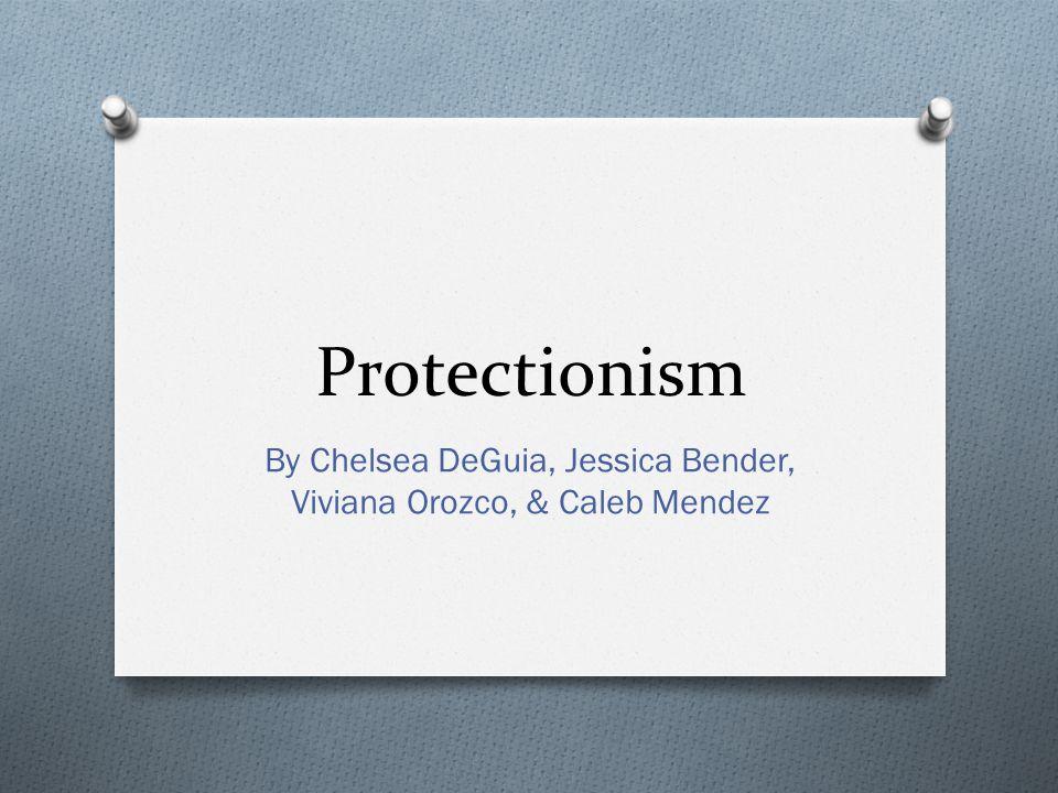 Protectionism By Chelsea DeGuia, Jessica Bender, Viviana Orozco, & Caleb Mendez