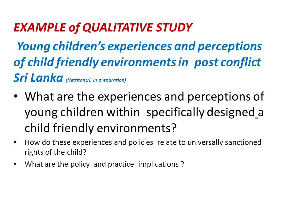 EXAMPLE of QUALITATIVE STUDY Young children's experiences and perceptions of child friendly environments in post conflict Sri Lanka (Hettitantri, in preparation) What are the experiences and perceptions of young children within specifically designed a child friendly environments.