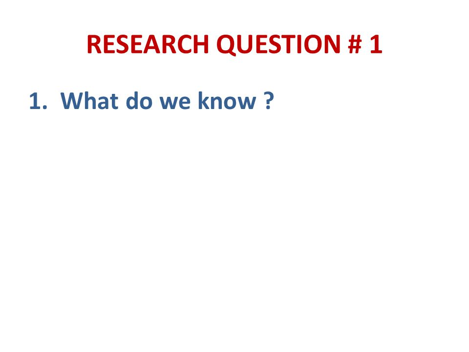 RESEARCH QUESTION # 1 1. What do we know