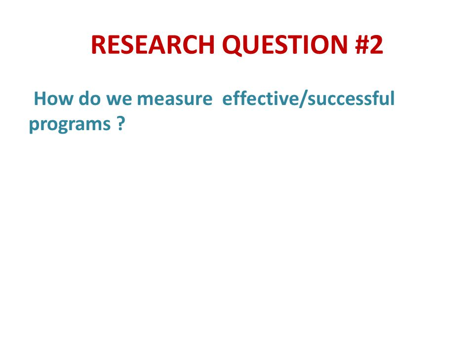 RESEARCH QUESTION #2 How do we measure effective/successful programs