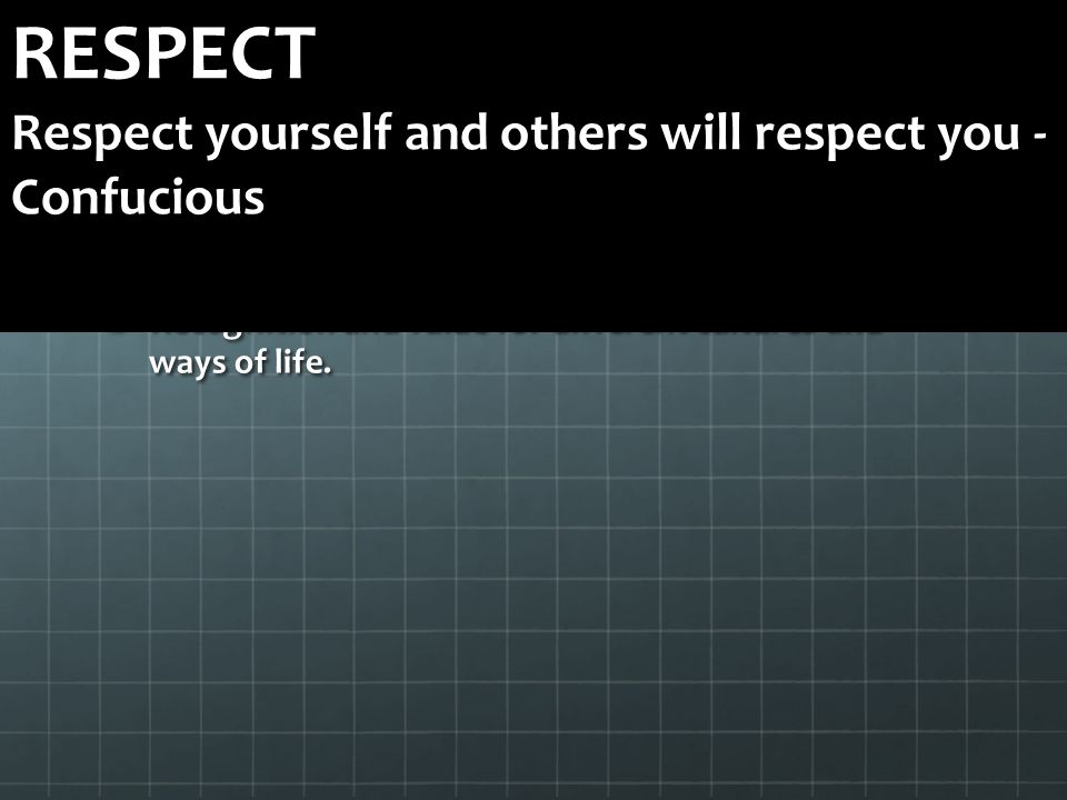 Two way respect for all Recognition and value for different cultures and ways of life. RESPECT Respect yourself and others will respect you - Confucio