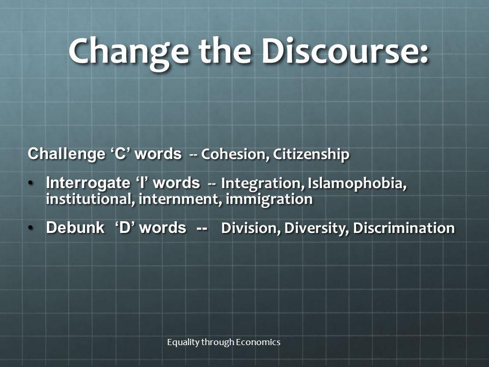 Equality through Economics Change the Discourse: Challenge 'C' words -- Cohesion, Citizenship Interrogate 'I' words -- Integration, Islamophobia, inst