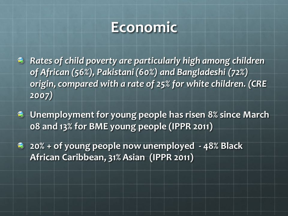 Economic Rates of child poverty are particularly high among children of African (56%), Pakistani (60%) and Bangladeshi (72%) origin, compared with a rate of 25% for white children.