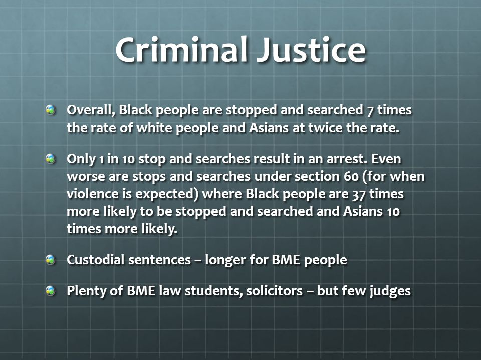 Criminal Justice Overall, Black people are stopped and searched 7 times the rate of white people and Asians at twice the rate.