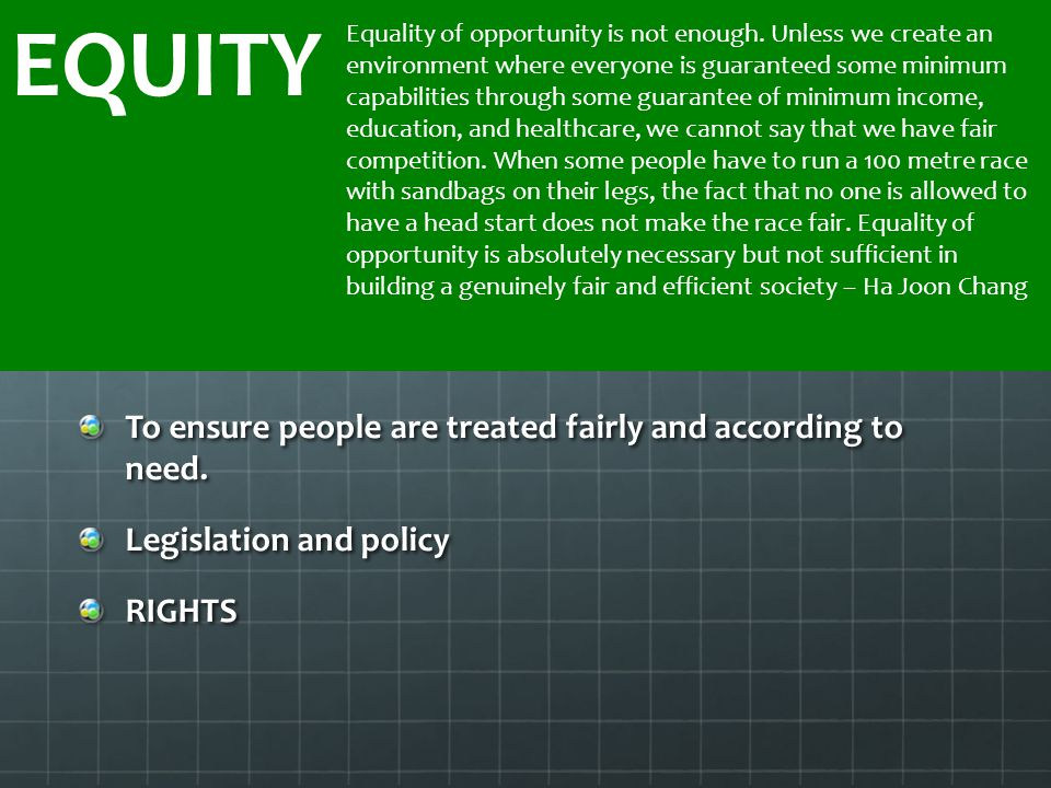 To ensure people are treated fairly and according to need. Legislation and policy RIGHTS EQUITY Equality of opportunity is not enough. Unless we creat