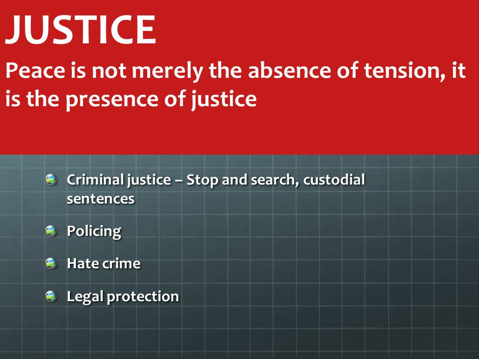 Criminal justice – Stop and search, custodial sentences Policing Hate crime Legal protection JUSTICE Peace is not merely the absence of tension, it is the presence of justice