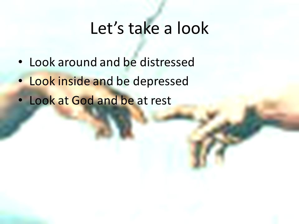 Let's take a look Look around and be distressed Look inside and be depressed Look at God and be at rest