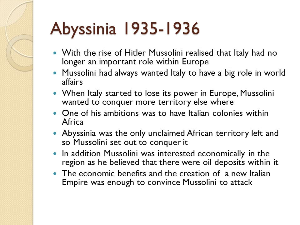 Abyssinia 1935-1936 With the rise of Hitler Mussolini realised that Italy had no longer an important role within Europe Mussolini had always wanted Italy to have a big role in world affairs When Italy started to lose its power in Europe, Mussolini wanted to conquer more territory else where One of his ambitions was to have Italian colonies within Africa Abyssinia was the only unclaimed African territory left and so Mussolini set out to conquer it In addition Mussolini was interested economically in the region as he believed that there were oil deposits within it The economic benefits and the creation of a new Italian Empire was enough to convince Mussolini to attack