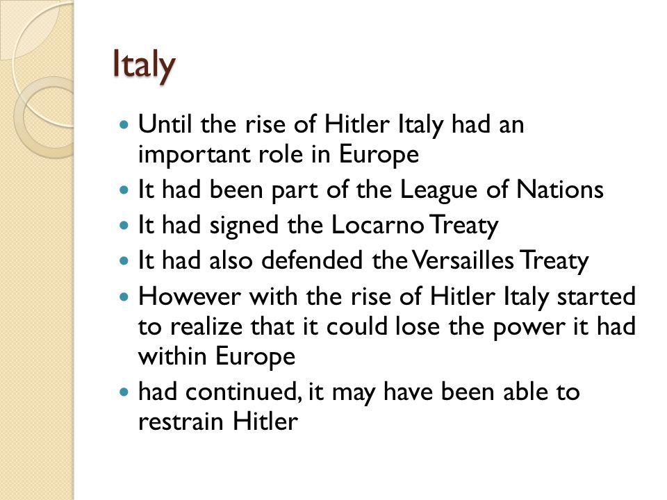 Italy Until the rise of Hitler Italy had an important role in Europe It had been part of the League of Nations It had signed the Locarno Treaty It had also defended the Versailles Treaty However with the rise of Hitler Italy started to realize that it could lose the power it had within Europe had continued, it may have been able to restrain Hitler