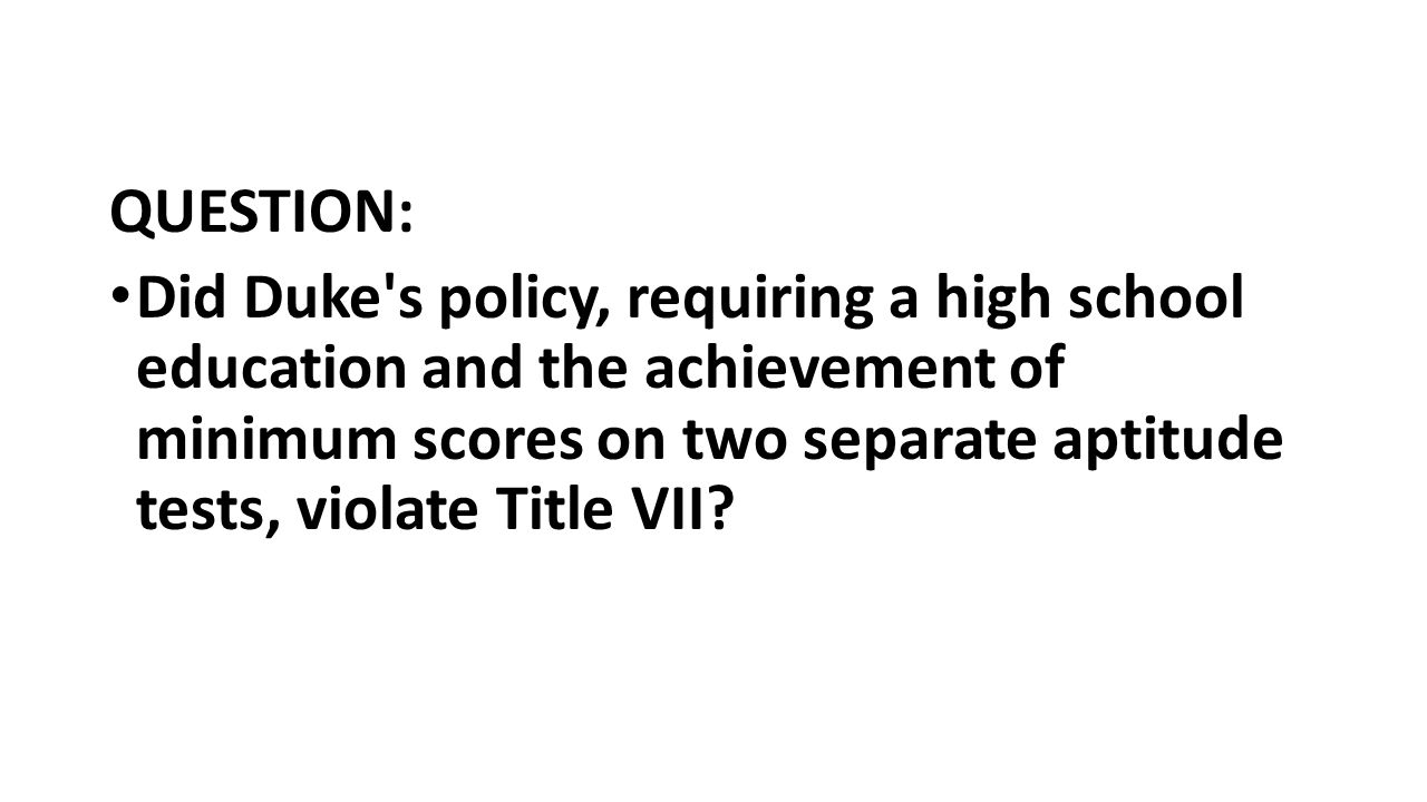 QUESTION: Did Duke s policy, requiring a high school education and the achievement of minimum scores on two separate aptitude tests, violate Title VII