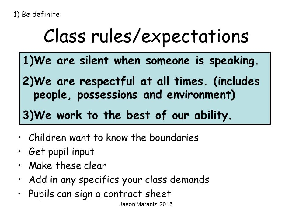 Jason Marantz, 2015 Class rules/expectations Children want to know the boundaries Get pupil input Make these clear Add in any specifics your class demands Pupils can sign a contract sheet 1) Be definite 1)We are silent when someone is speaking.