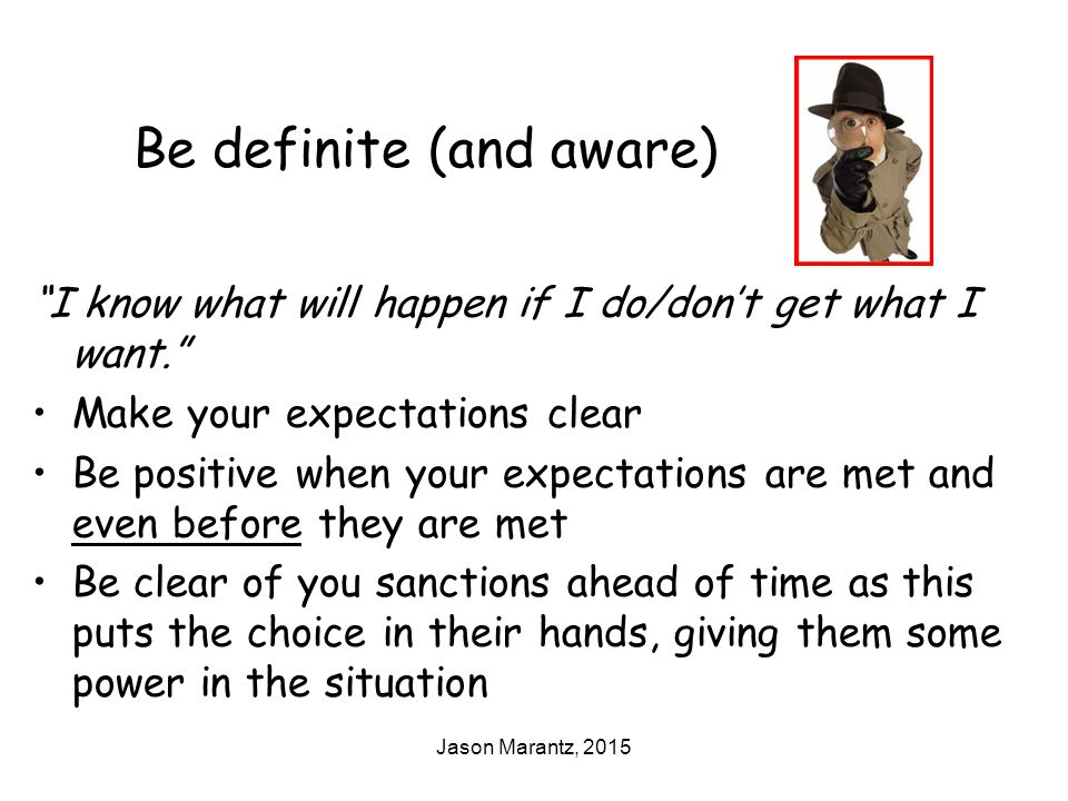 Jason Marantz, 2015 Be definite (and aware) I know what will happen if I do/don't get what I want. Make your expectations clear Be positive when your expectations are met and even before they are met Be clear of you sanctions ahead of time as this puts the choice in their hands, giving them some power in the situation