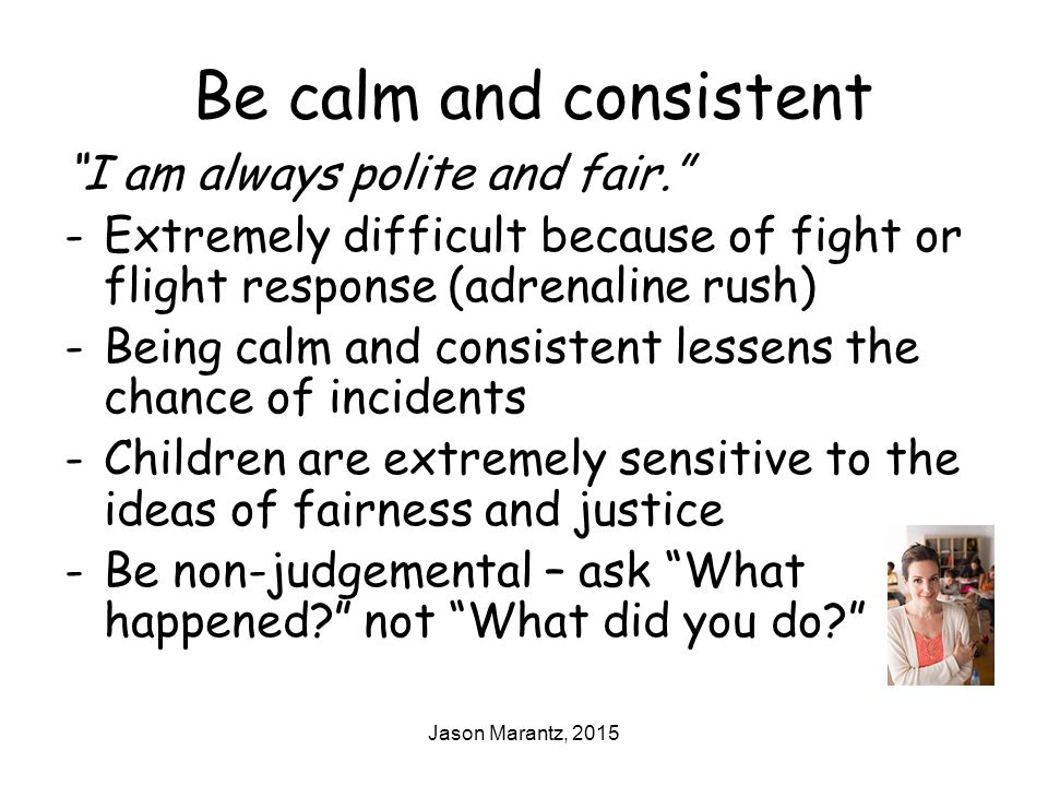 Jason Marantz, 2015 Be calm and consistent I am always polite and fair. -Extremely difficult because of fight or flight response (adrenaline rush) -Being calm and consistent lessens the chance of incidents -Children are extremely sensitive to the ideas of fairness and justice -Be non-judgemental – ask What happened? not What did you do?