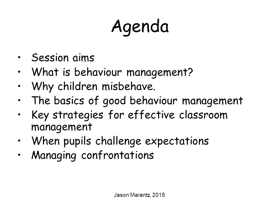 Jason Marantz, 2015 Agenda Session aims What is behaviour management.