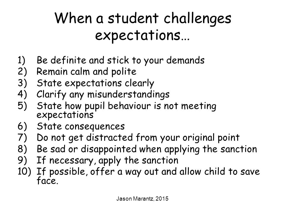 Jason Marantz, 2015 When a student challenges expectations… 1)Be definite and stick to your demands 2)Remain calm and polite 3)State expectations clearly 4)Clarify any misunderstandings 5)State how pupil behaviour is not meeting expectations 6)State consequences 7)Do not get distracted from your original point 8)Be sad or disappointed when applying the sanction 9)If necessary, apply the sanction 10)If possible, offer a way out and allow child to save face.