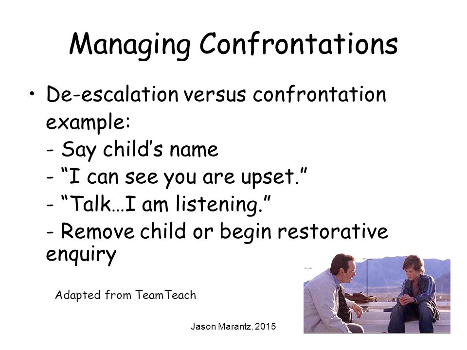 Jason Marantz, 2015 Managing Confrontations De-escalation versus confrontation example: - Say child's name - I can see you are upset. - Talk…I am listening. - Remove child or begin restorative enquiry Adapted from TeamTeach