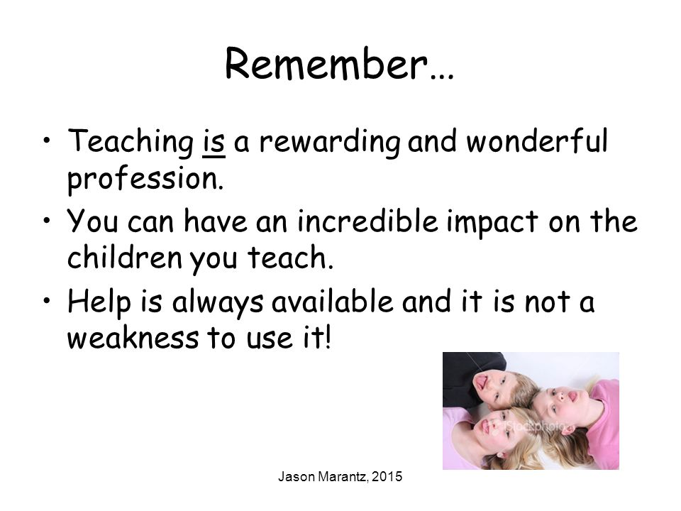 Jason Marantz, 2015 Remember… Teaching is a rewarding and wonderful profession. You can have an incredible impact on the children you teach. Help is a