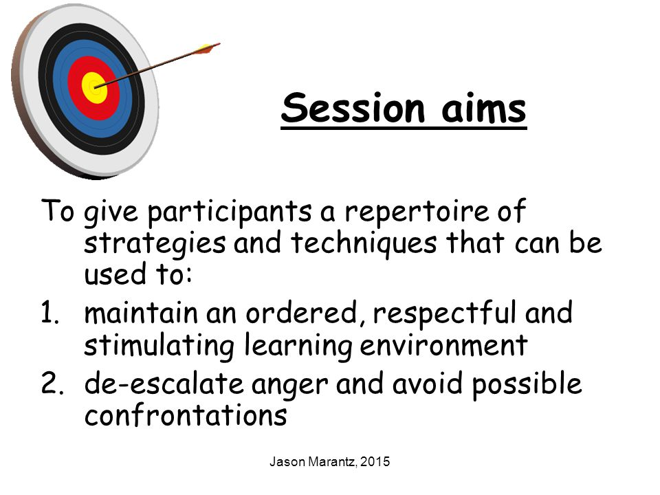 Jason Marantz, 2015 Session aims To give participants a repertoire of strategies and techniques that can be used to: 1.maintain an ordered, respectful and stimulating learning environment 2.de-escalate anger and avoid possible confrontations