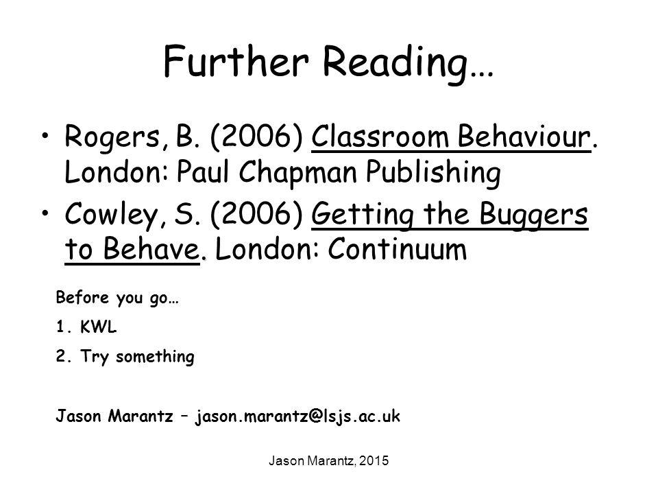 Jason Marantz, 2015 Further Reading… Rogers, B. (2006) Classroom Behaviour.