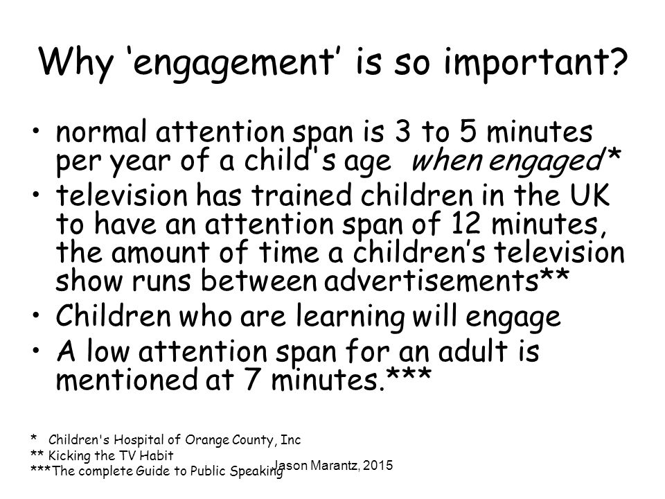 Jason Marantz, 2015 Why 'engagement' is so important? normal attention span is 3 to 5 minutes per year of a child's age when engaged * television has