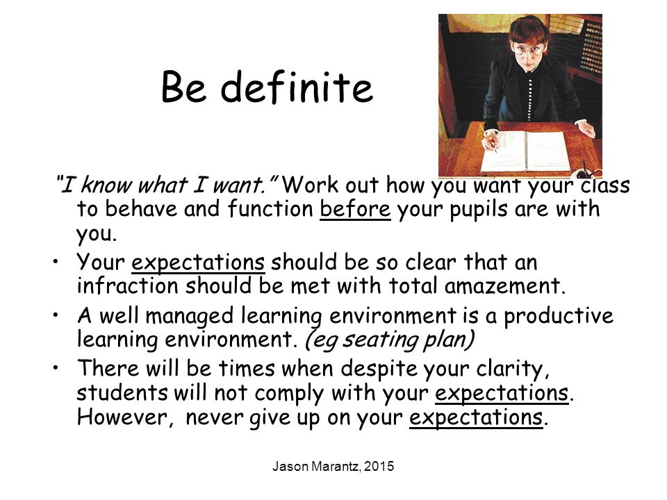 Jason Marantz, 2015 Be definite I know what I want. Work out how you want your class to behave and function before your pupils are with you.
