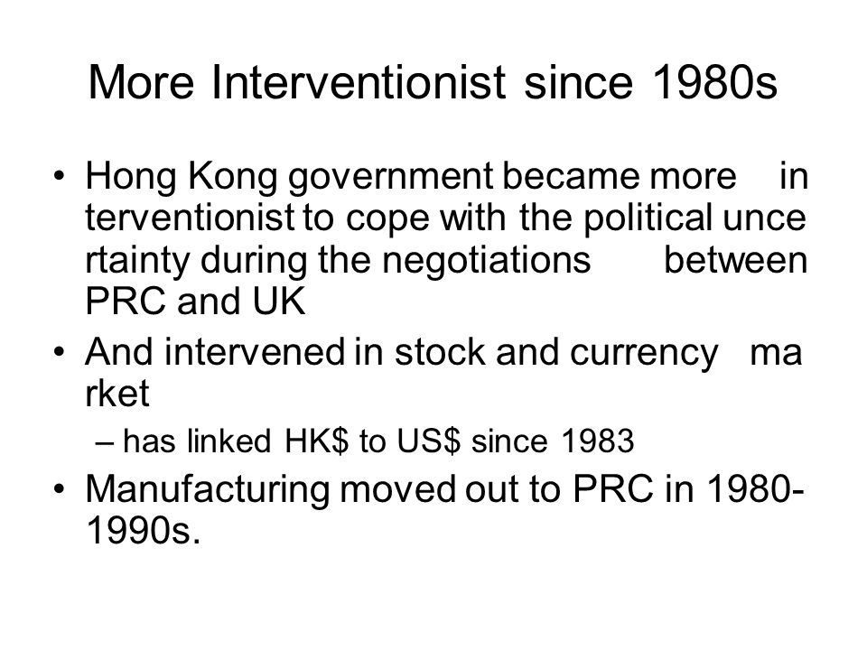 More Interventionist since 1980s Hong Kong government became more in terventionist to cope with the political unce rtainty during the negotiations between PRC and UK And intervened in stock and currency ma rket –has linked HK$ to US$ since 1983 Manufacturing moved out to PRC in 1980- 1990s.