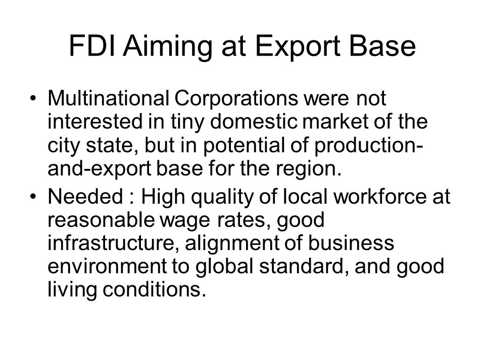 FDI Aiming at Export Base Multinational Corporations were not interested in tiny domestic market of the city state, but in potential of production- and-export base for the region.