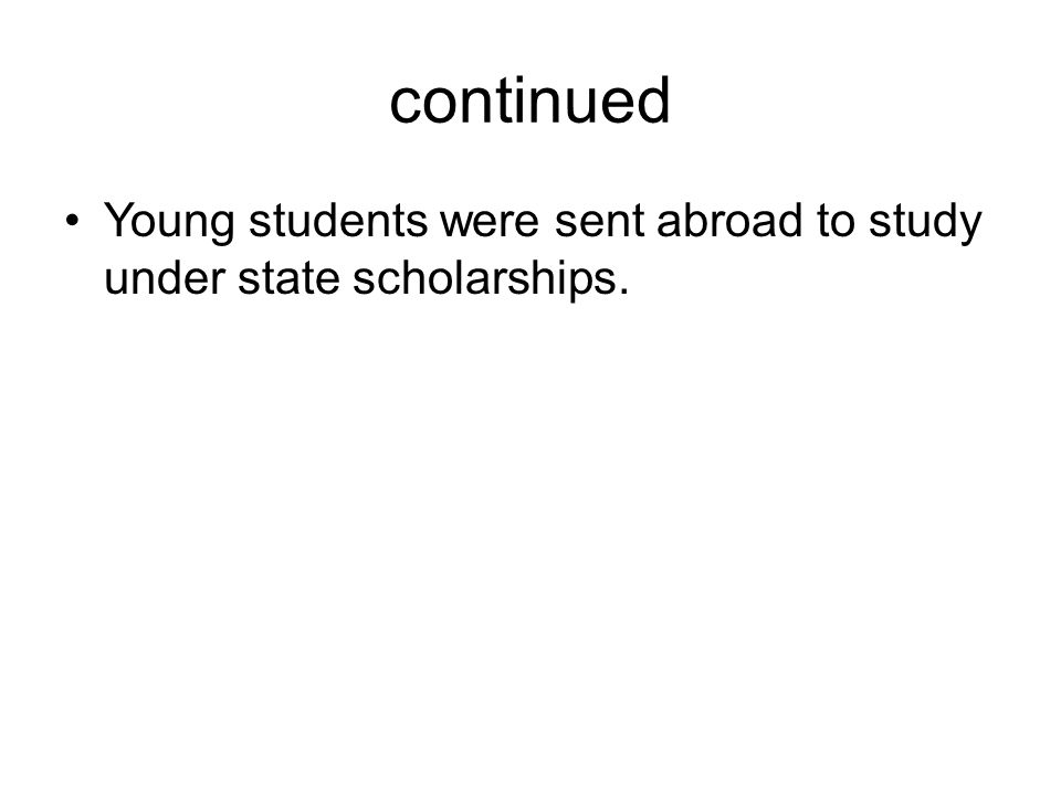 continued Young students were sent abroad to study under state scholarships.