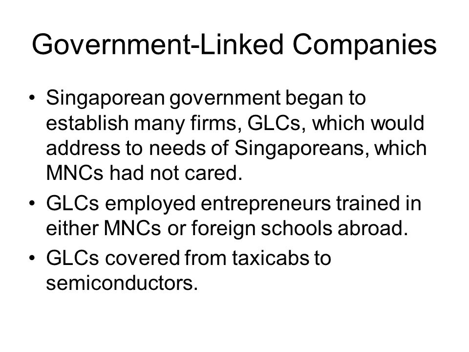 Government-Linked Companies Singaporean government began to establish many firms, GLCs, which would address to needs of Singaporeans, which MNCs had not cared.