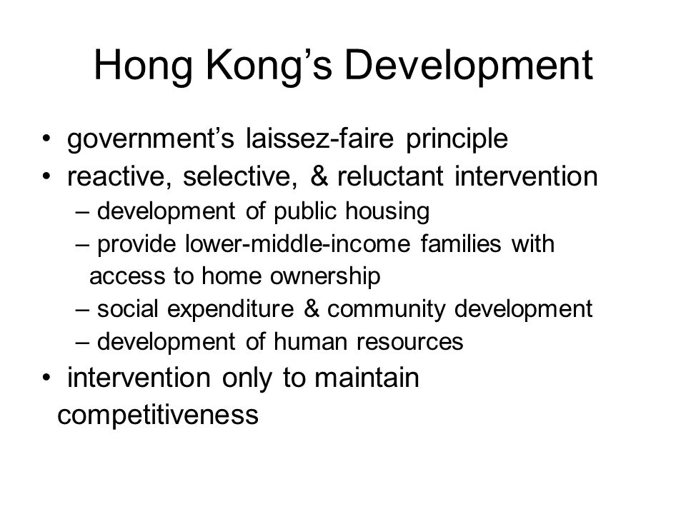 Hong Kong's Development government's laissez-faire principle reactive, selective, & reluctant intervention –development of public housing –provide lower-middle-income families with access to home ownership –social expenditure & community development –development of human resources intervention only to maintain competitiveness