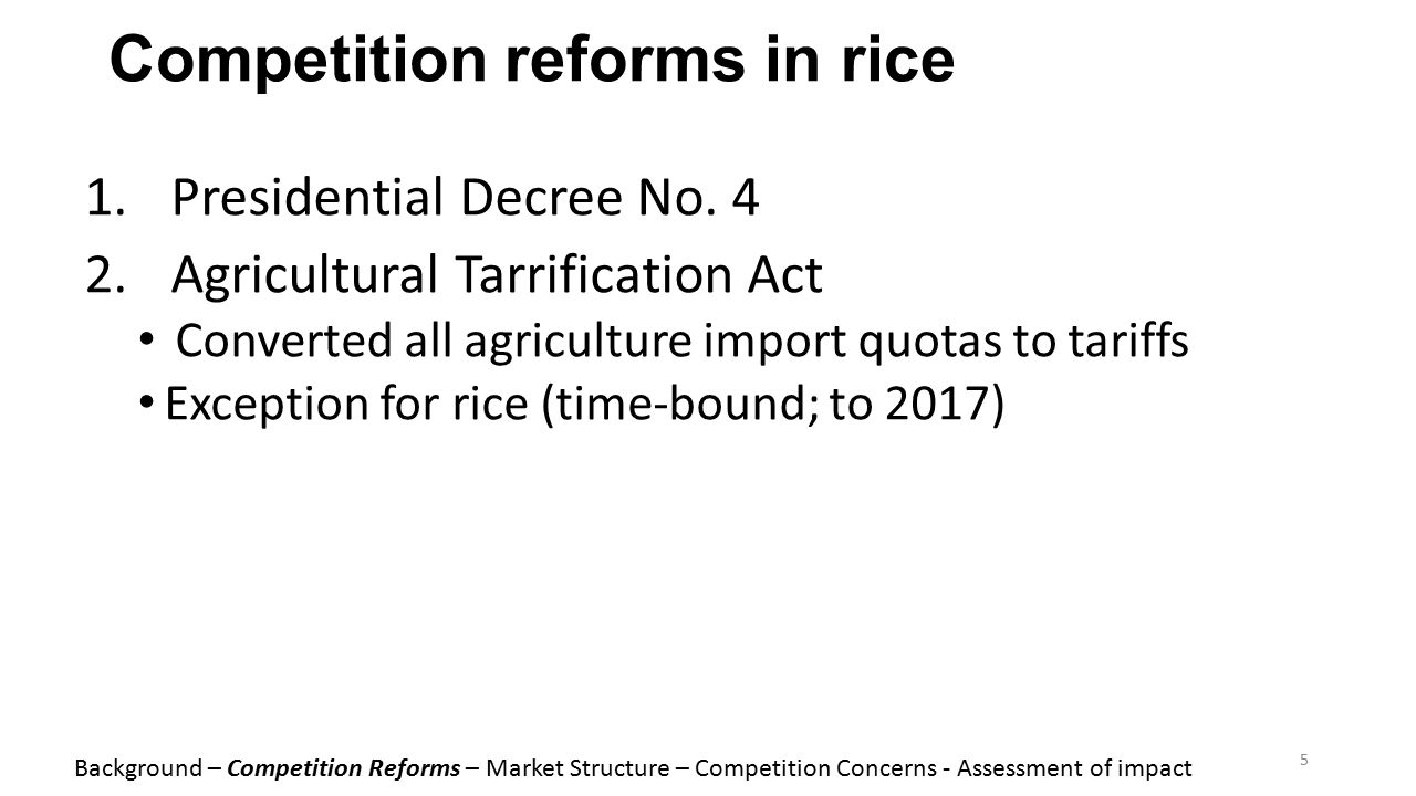 Competition reforms in rice 1.Presidential Decree No. 4 2.Agricultural Tarrification Act Converted all agriculture import quotas to tariffs Exception
