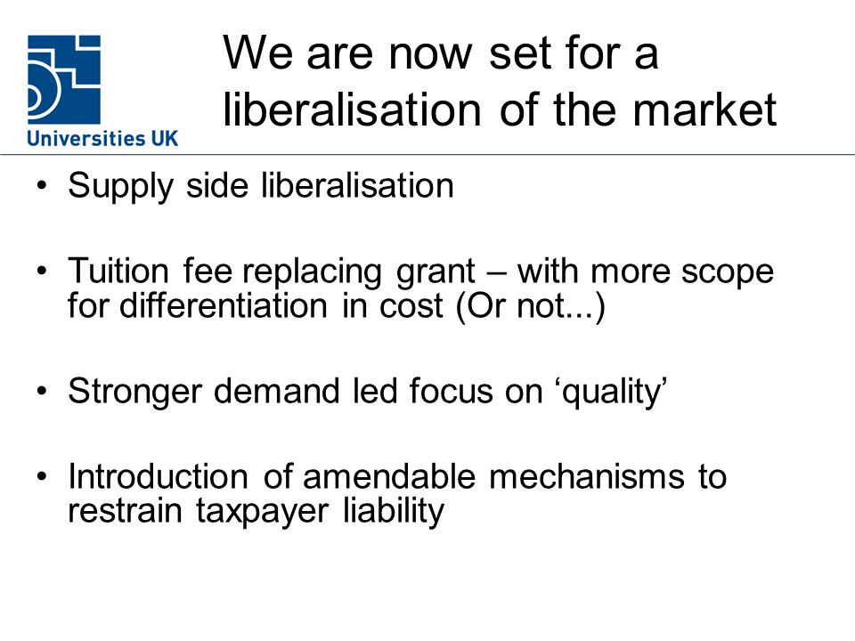We are now set for a liberalisation of the market Supply side liberalisation Tuition fee replacing grant – with more scope for differentiation in cost (Or not...) Stronger demand led focus on 'quality' Introduction of amendable mechanisms to restrain taxpayer liability