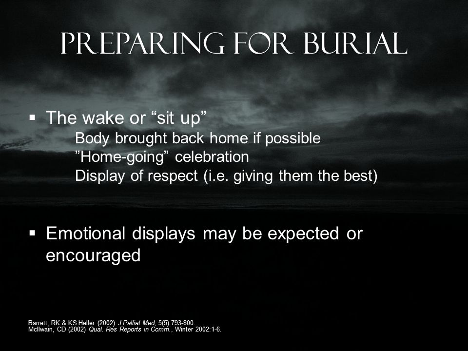 Preparing for Burial  The wake or sit up Body brought back home if possible Home-going celebration Display of respect (i.e.