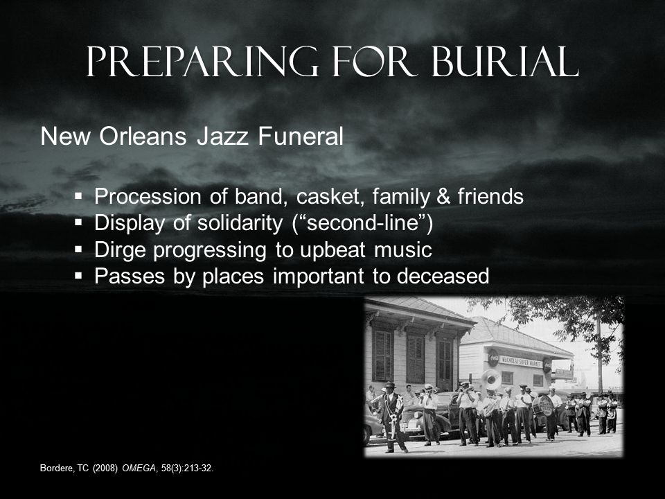 Preparing for burial New Orleans Jazz Funeral  Procession of band, casket, family & friends  Display of solidarity ( second-line )  Dirge progressing to upbeat music  Passes by places important to deceased Bordere, TC (2008) OMEGA, 58(3):213-32.