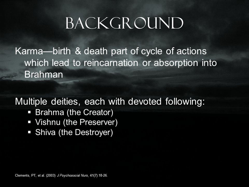 Background Karma—birth & death part of cycle of actions which lead to reincarnation or absorption into Brahman Multiple deities, each with devoted following:  Brahma (the Creator)  Vishnu (the Preserver)  Shiva (the Destroyer) Clements, PT, et al.