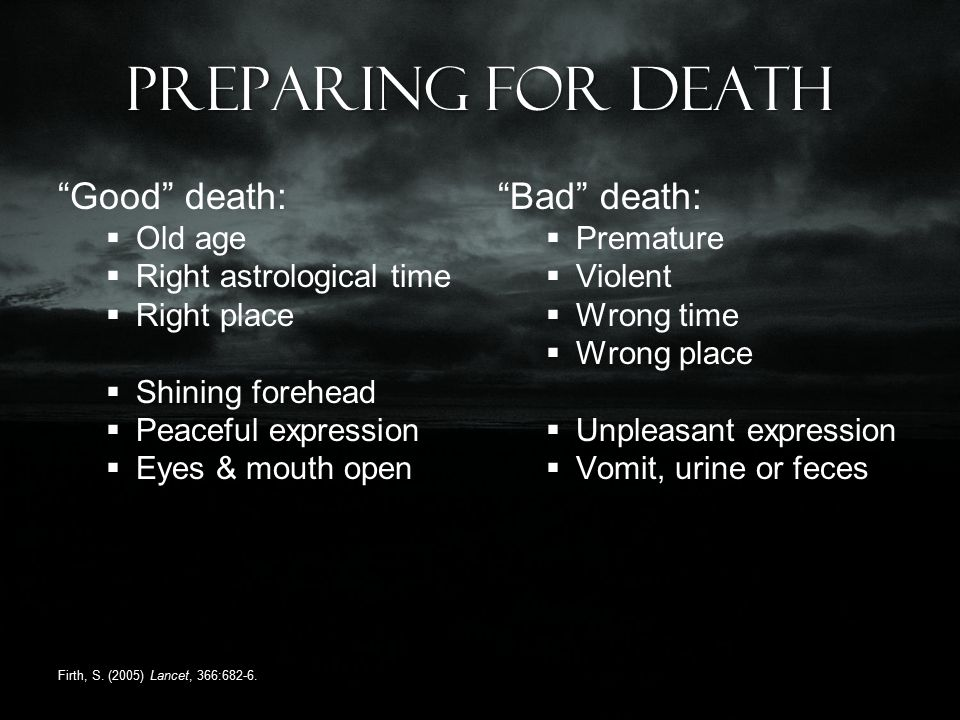Preparing for death Good death:  Old age  Right astrological time  Right place  Shining forehead  Peaceful expression  Eyes & mouth open Bad death:  Premature  Violent  Wrong time  Wrong place  Unpleasant expression  Vomit, urine or feces Firth, S.