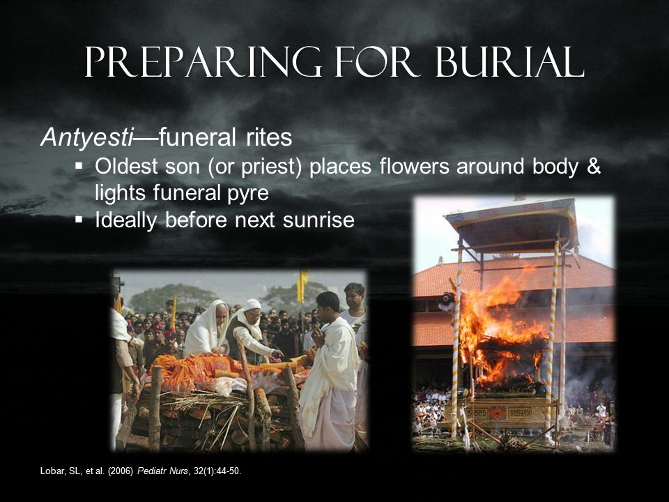Preparing for burial Antyesti—funeral rites  Oldest son (or priest) places flowers around body & lights funeral pyre  Ideally before next sunrise Lobar, SL, et al.