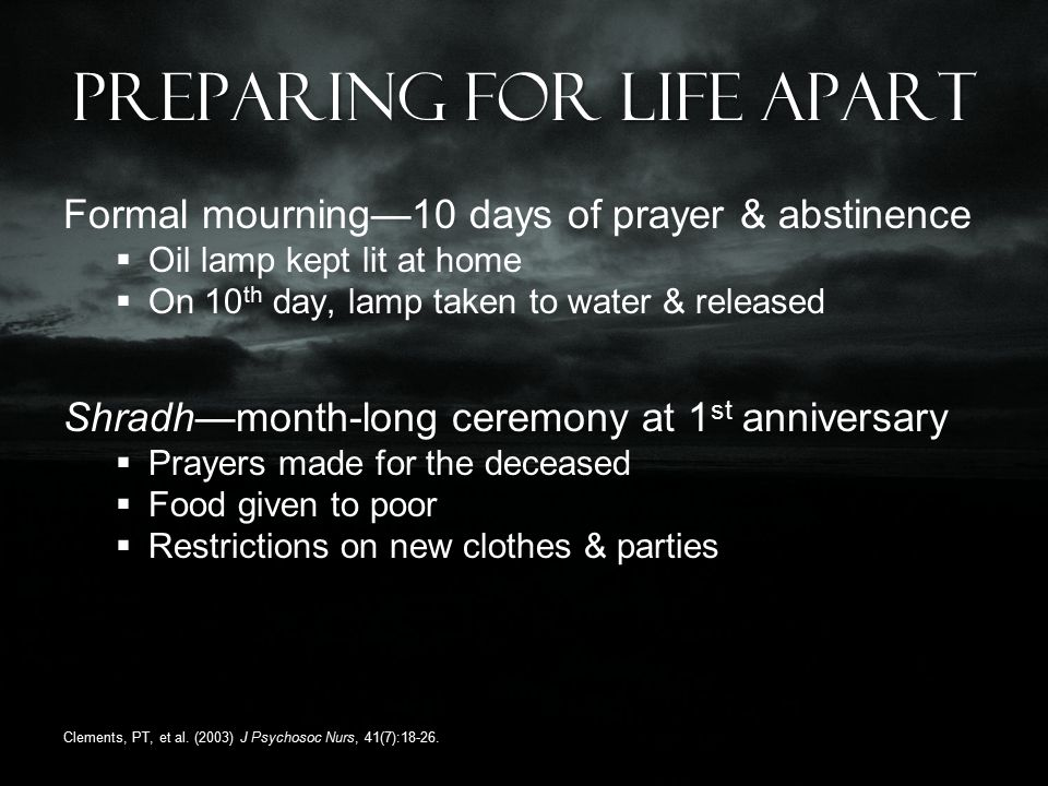 Preparing for life apart Formal mourning—10 days of prayer & abstinence  Oil lamp kept lit at home  On 10 th day, lamp taken to water & released Shradh—month-long ceremony at 1 st anniversary  Prayers made for the deceased  Food given to poor  Restrictions on new clothes & parties Clements, PT, et al.