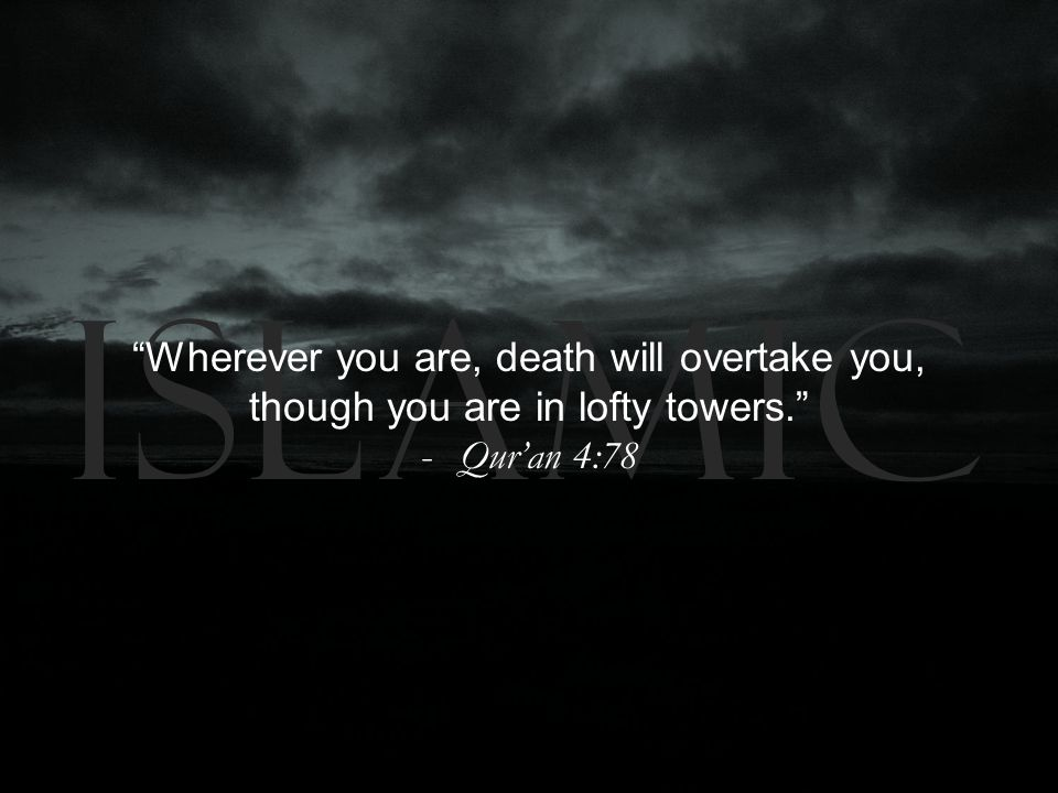 Islamic Wherever you are, death will overtake you, though you are in lofty towers. -Qur'an 4:78