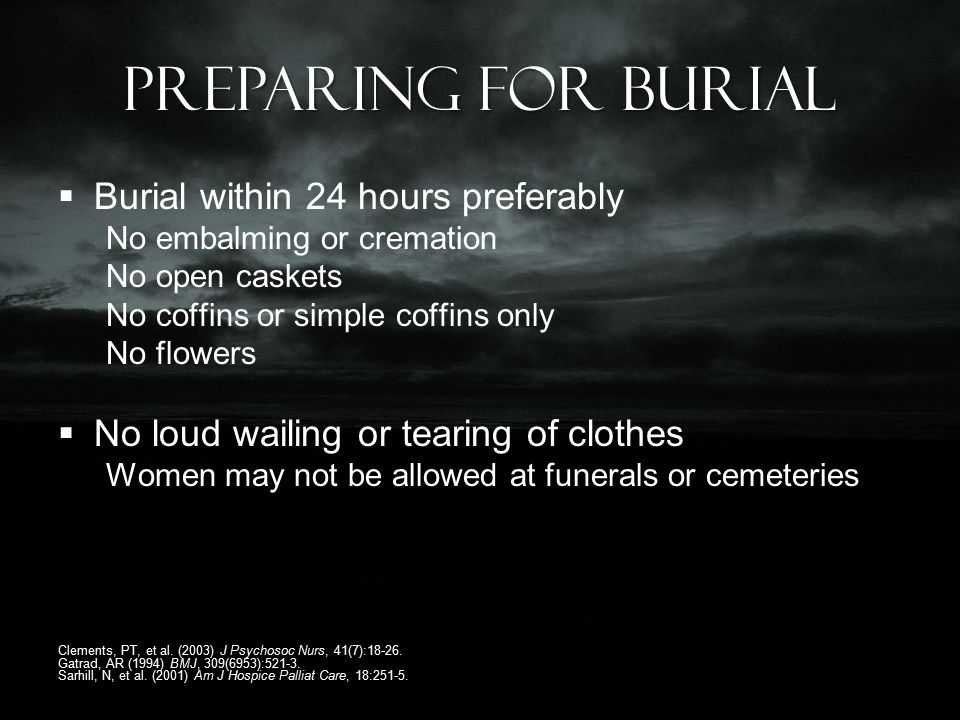 Preparing for burial  Burial within 24 hours preferably No embalming or cremation No open caskets No coffins or simple coffins only No flowers  No loud wailing or tearing of clothes Women may not be allowed at funerals or cemeteries Clements, PT, et al.