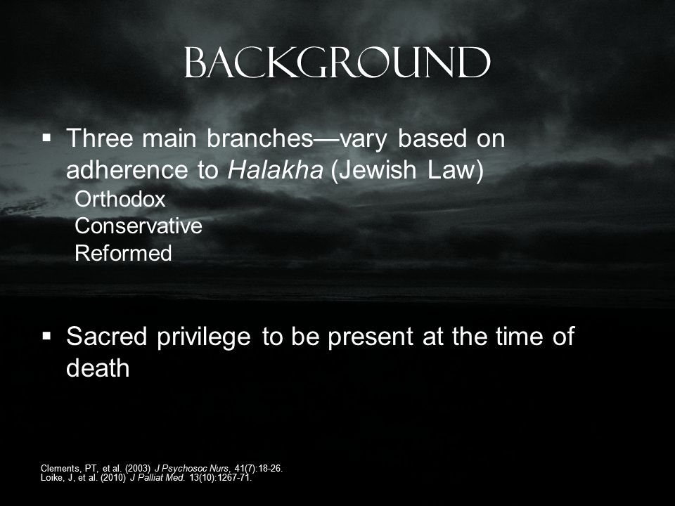 Background  Three main branches—vary based on adherence to Halakha (Jewish Law) Orthodox Conservative Reformed  Sacred privilege to be present at the time of death Clements, PT, et al.