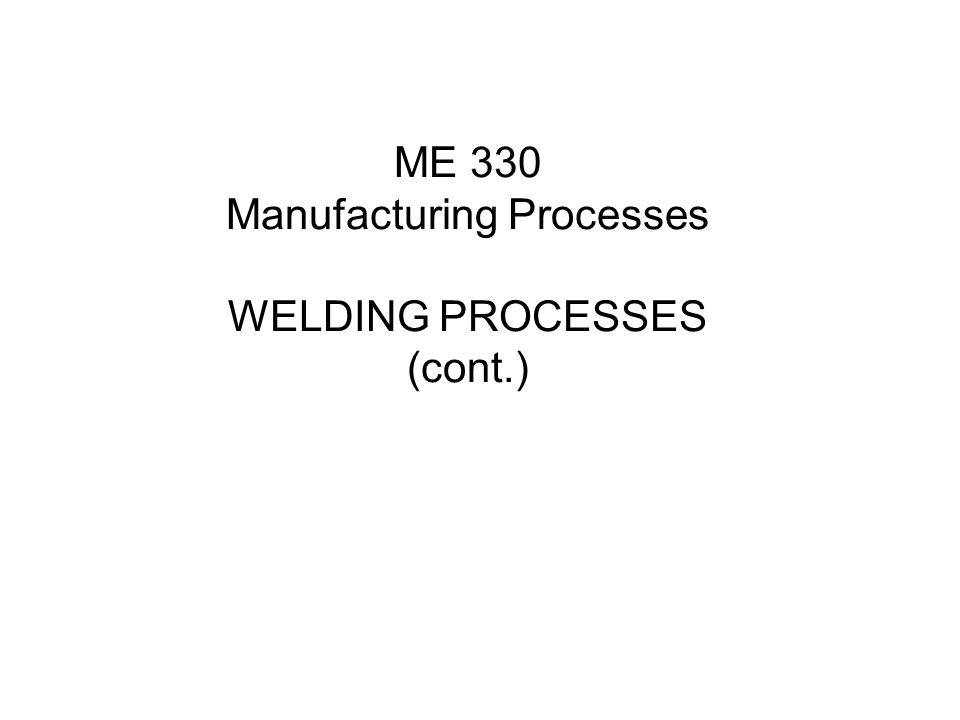ME 330 Manufacturing Processes WELDING PROCESSES (cont.)
