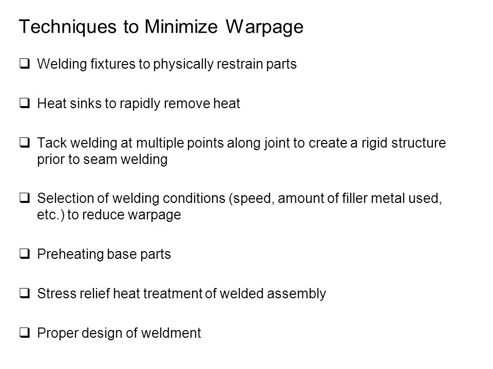 Techniques to Minimize Warpage  Welding fixtures to physically restrain parts  Heat sinks to rapidly remove heat  Tack welding at multiple points along joint to create a rigid structure prior to seam welding  Selection of welding conditions (speed, amount of filler metal used, etc.) to reduce warpage  Preheating base parts  Stress relief heat treatment of welded assembly  Proper design of weldment
