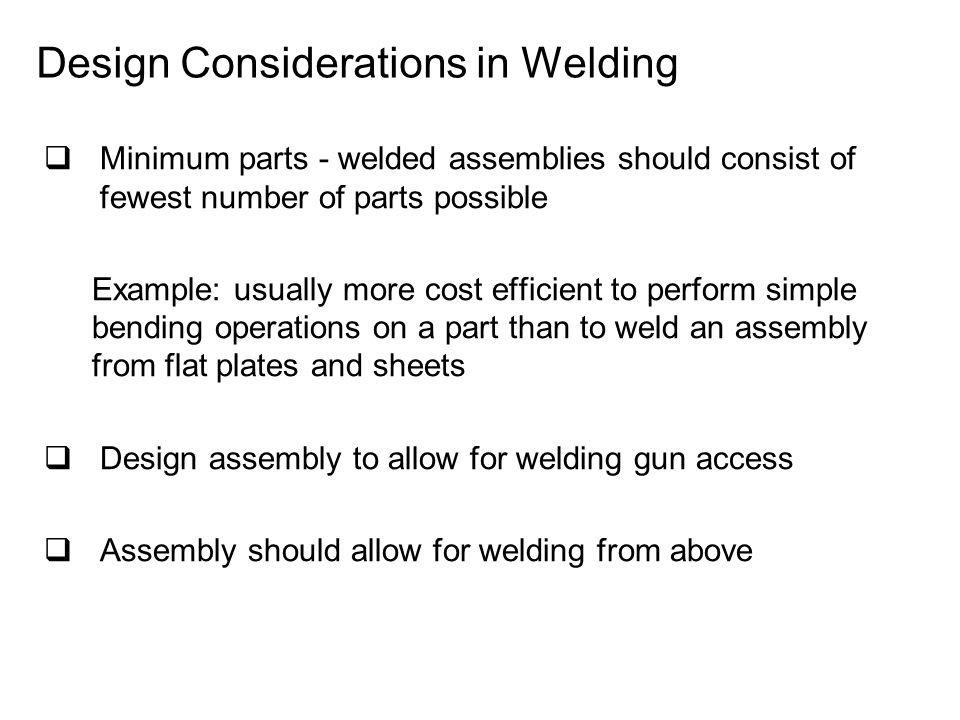 Design Considerations in Welding  Minimum parts ‑ welded assemblies should consist of fewest number of parts possible Example: usually more cost efficient to perform simple bending operations on a part than to weld an assembly from flat plates and sheets  Design assembly to allow for welding gun access  Assembly should allow for welding from above