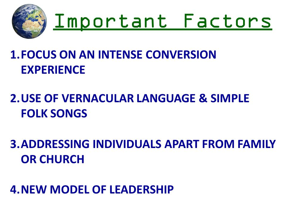 Important Factors 1.FOCUS ON AN INTENSE CONVERSION EXPERIENCE 2.USE OF VERNACULAR LANGUAGE & SIMPLE FOLK SONGS 3.ADDRESSING INDIVIDUALS APART FROM FAMILY OR CHURCH 4.NEW MODEL OF LEADERSHIP