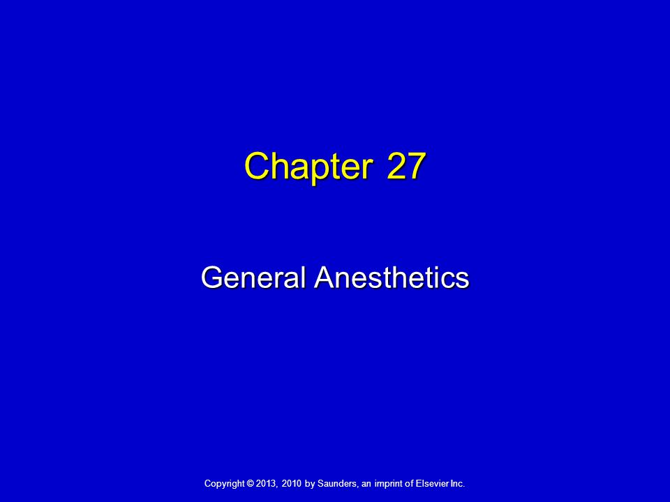 Copyright © 2013, 2010 by Saunders, an imprint of Elsevier Inc. Chapter 27 General Anesthetics