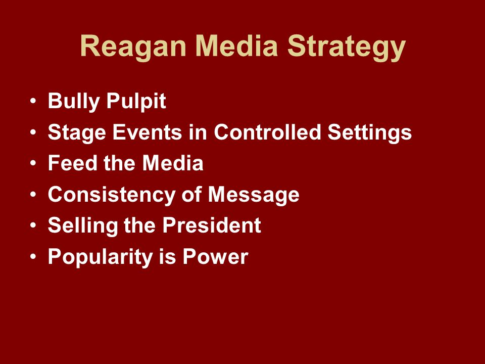 Reagan Media Strategy Bully Pulpit Stage Events in Controlled Settings Feed the Media Consistency of Message Selling the President Popularity is Power